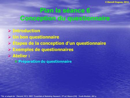 © Benoit Duguay, 2013 Plan la séance 6 Conception du questionnaire  Introduction  Un bon questionnaire  Étapes de la conception d'un questionnaire 