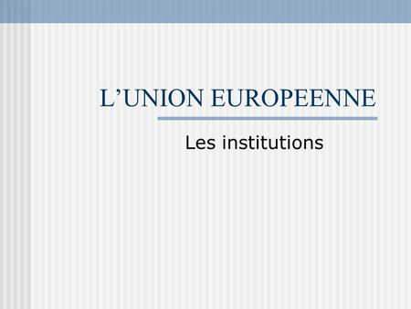 L'UNION EUROPEENNE Les institutions. Le Parlement Européen.