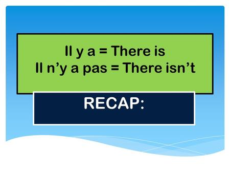 Il y a = There is Il n'y a pas = There isn't RECAP: