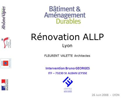 Intervention Bruno GEORGES ITF – 73230 St ALBAN LEYSSE 26 Juin 2008 - LYON Rénovation ALLP Lyon FLEURENT VALETTE Architectes.