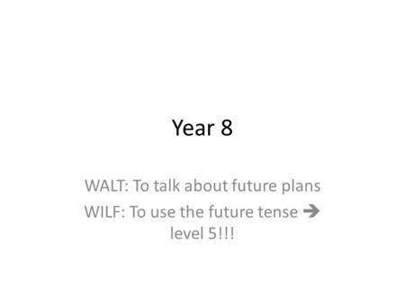 Year 8 WALT: To talk about future plans WILF: To use the future tense  level 5!!!