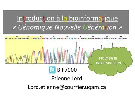 Introduction à la bioinformatique « Génomique Nouvelle Génération » BIF7000 Etienne Lord BIOLOGISTE INFORMATICIEN.