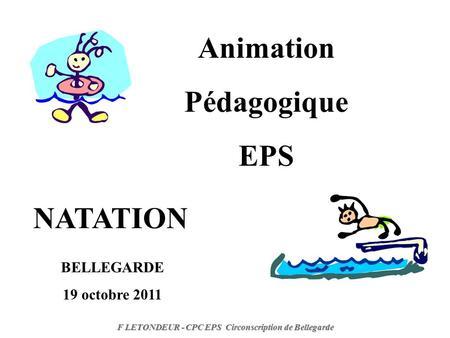 Animation Pédagogique EPS NATATION F LETONDEUR - CPC EPS Circonscription de Bellegarde BELLEGARDE 19 octobre 2011.