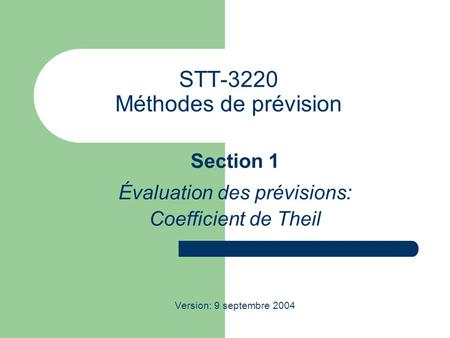 STT-3220 Méthodes de prévision Section 1 Évaluation des prévisions: Coefficient de Theil Version: 9 septembre 2004.