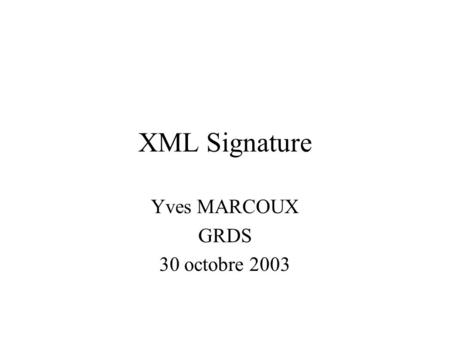 XML Signature Yves MARCOUX GRDS 30 octobre 2003. © 2003 Yves MARCOUX - GRDS2 Plan Signature numérique: concepts de base XML Signature: objectifs Mécanique.