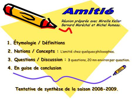1. Étymologie / Définitions 2. Notions / Concepts : L'amitié chez quelques philosophes. 3. Questions / Discussion : 3 questions, 20 mn environ par question.