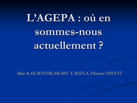 L'AGEPA : où en sommes-nous actuellement ? Mme RAZAFINDRAMARY TAHINA, Directeur DPEFST.