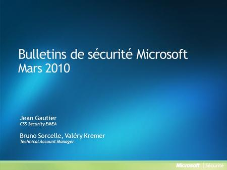 Bulletins de sécurité Microsoft Mars 2010 Jean Gautier CSS Security EMEA Bruno Sorcelle, Valéry Kremer Technical Account Manager.