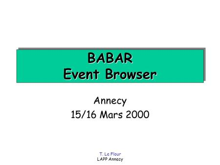 T. Le Flour LAPP Annecy BABAR Event Browser Annecy 15/16 Mars 2000.