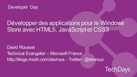 Developer Day Développer des applications pour le Windows Store avec HTML5, JavaScript et CSS3 David Rousset Technical Evangelist – Microsoft France