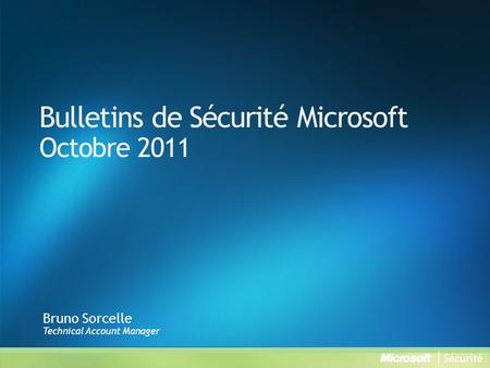 Bulletins de Sécurité Microsoft Octobre 2011 Bruno Sorcelle Technical Account Manager.