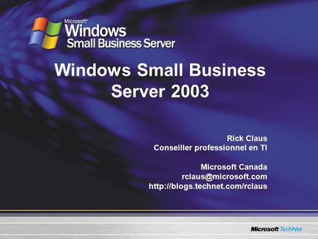 Windows Small Business Server 2003 Rick Claus Conseiller professionnel en TI Microsoft Canada