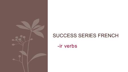 -ir verbs SUCCESS SERIES FRENCH. There are 3 groups of REGULAR verbs in French: verbs ending with -IR = 2 nd group.