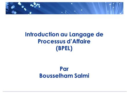 Introduction au Langage de Processus d'Affaire (BPEL) Par Bousselham Salmi.