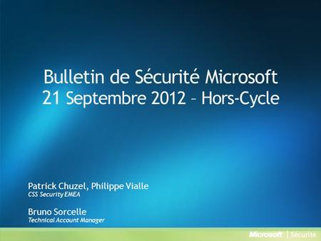 Bulletin de Sécurité Microsoft 21 Septembre 2012 – Hors-Cycle Patrick Chuzel, Philippe Vialle CSS Security EMEA Bruno Sorcelle Technical Account Manager.