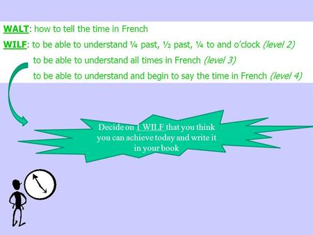 WALT: how to tell the time in French WILF: to be able to understand ¼ past, ½ past, ¼ to and o'clock (level 2) to be able to understand all times in French.