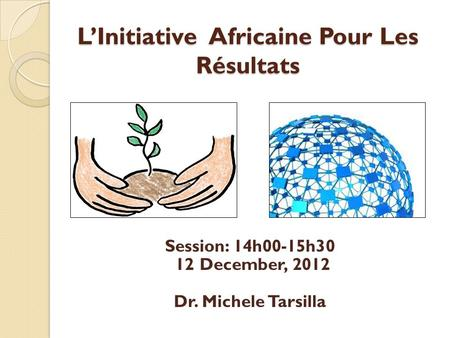 L'Initiative Africaine Pour Les Résultats Session: 14h00-15h30 12 December, 2012 Dr. Michele Tarsilla.