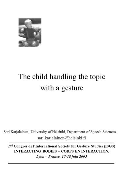 The child handling the topic with a gesture Sari Karjalainen, University of Helsinki, Department of Speech Sciences _____________________________________________________________________________________________________________.