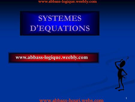 1 SYSTEMES D ' EQUATIONS www.abbass-logique.weebly.com www.abbass-logique.weebly.com.