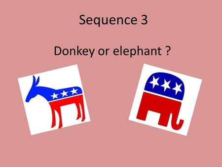 Donkey or elephant ? Sequence 3. Phonetics The elections (thi) The Democratic Party The Republican Party The current president Obama (obamə) Phonetics.