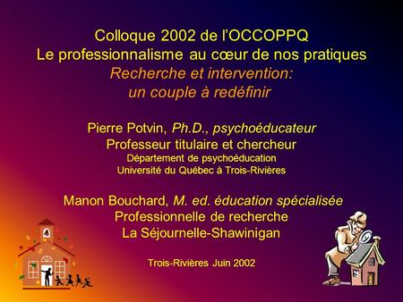 1 Colloque 2002 de l'OCCOPPQ Le professionnalisme au cœur de nos pratiques Recherche et intervention: un couple à redéfinir Pierre Potvin, Ph.D., psychoéducateur.