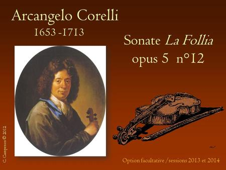 Arcangelo Corelli 1653 -1713 Sonate La Follia opus 5 n°12 Option facultative /sessions 2013 et 2014 C. Campenon © 2012.