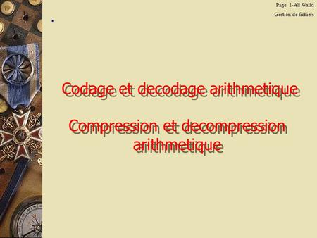 Page: 1-Ali Walid Gestion de fichiers. Codage et decodage arithmetique Compression et decompression arithmetique.