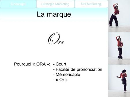 Concept Stratégie Marketing Mix Marketing La marque O ra Pourquoi « ORA »:- Court - Facilité de prononciation - Mémorisable - « Or » Concept.