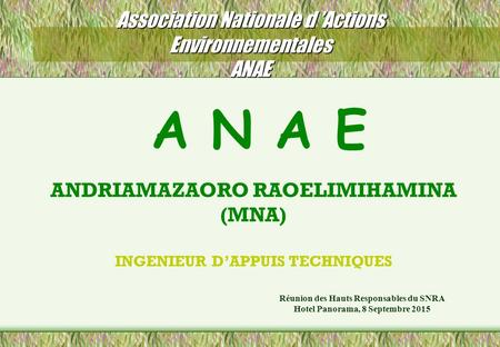 Association Nationale d 'Actions Environnementales ANAE Réunion des Hauts Responsables du SNRA Hotel Panorama, 8 Septembre 2015 A N A E ANDRIAMAZAORO RAOELIMIHAMINA.