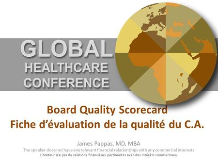Board Quality Scorecard Fiche d'évaluation de la qualité du C.A. James Pappas, MD, MBA The speaker does not have any relevant financial relationships with.