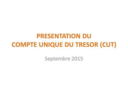PRESENTATION DU COMPTE UNIQUE DU TRESOR (CUT) Septembre 2015.