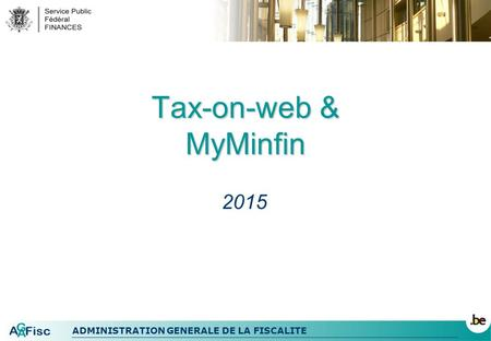 ADMINISTRATION GENERALE DE LA FISCALITE Tax-on-web & MyMinfin 2015.