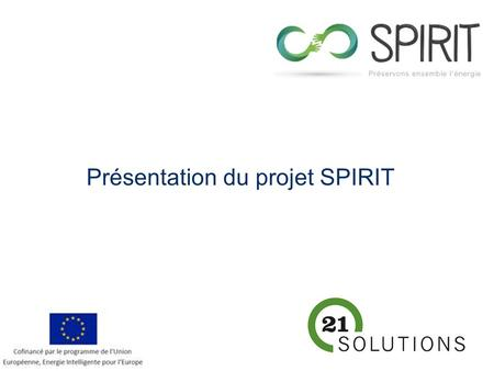 Contract number: IEE/13/524/SI2.675825 Project duration: 30 months Last modified: 23/03/2015 Présentation du projet SPIRIT.