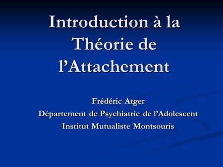 Introduction à la Théorie de l'Attachement Frédéric Atger Département de Psychiatrie de l'Adolescent Institut Mutualiste Montsouris.