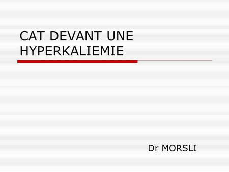CAT DEVANT UNE HYPERKALIEMIE Dr MORSLI. INTRODUCTION  Le K+ est le principal cation intracellulaire où sa concentration varie de 100 à 150 mEq/L. Plus.