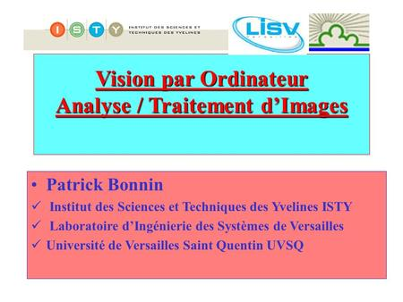 Vision par Ordinateur Analyse / Traitement d'Images Patrick Bonnin Institut des Sciences et Techniques des Yvelines ISTY Laboratoire d'Ingénierie des Systèmes.