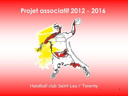 1 Handball club Saint-Leu / Taverny Projet associatif 2012 - 2016.