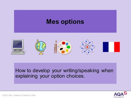 © 2015 AQA. Created by Teachit for AQA How to develop your writing/speaking when explaining your option choices. Mes options.