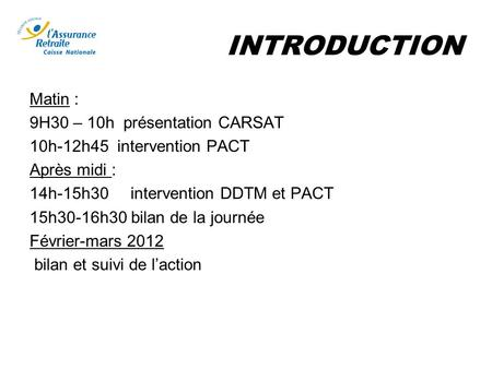 INTRODUCTION Matin : 9H30 – 10h présentation CARSAT 10h-12h45 intervention PACT Après midi : 14h-15h30 intervention DDTM et PACT 15h30-16h30 bilan de la.