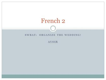 SWBAT: ORGANIZE THE WEDDING! AVOIR French 2. Le mariage Working with the bride's/groom's friend:  SPEAK ONLY FRENCH!  Discuss which people would/would.