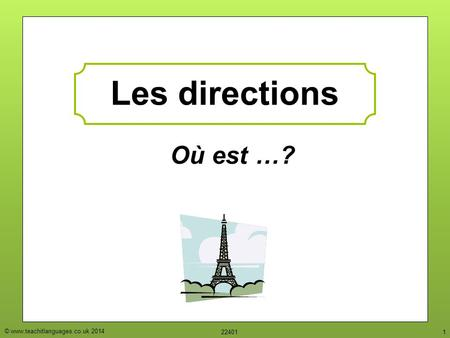 © www.teachitlanguages.co.uk 2014 224011 Où est …? Les directions.