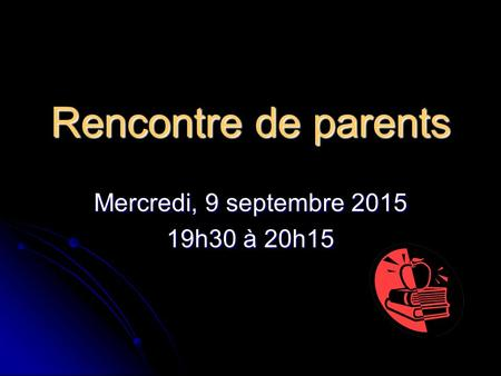 Rencontre de parents Mercredi, 9 septembre 2015 19h30 à 20h15.
