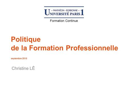 Politique de la Formation Professionnelle septembre 2015 Christine LÊ Formation Continue.