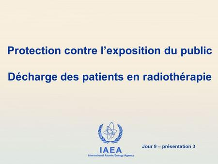 IAEA International Atomic Energy Agency Protection contre l'exposition du public Décharge des patients en radiothérapie Jour 9 – présentation 3.