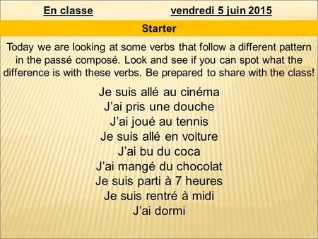En classevendredi 5 juin 2015 Starter Today we are looking at some verbs that follow a different pattern in the passé composé. Look and see if you can.