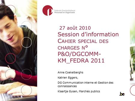 Session d'information C AHIER SPECIAL DES CHARGES N ° P&O/DGCOMM- KM_FEDRA 2011 Anne Coekelberghs Katrien Eggers, DG Communication interne et Gestion des.