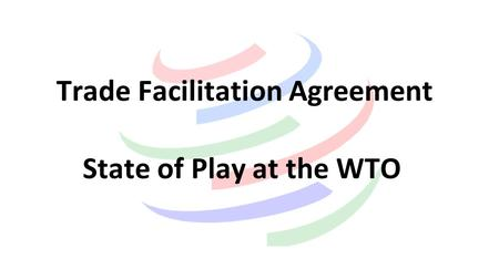Trade Facilitation Agreement State of Play at the WTO.