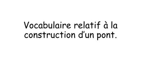 Vocabulaire relatif à la construction d'un pont..
