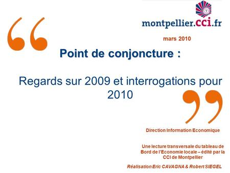 Point de conjoncture : Regards sur 2009 et interrogations pour 2010 Réalisation Eric CAVAGNA & Robert SIEGEL mars 2010 Direction Information Economique.