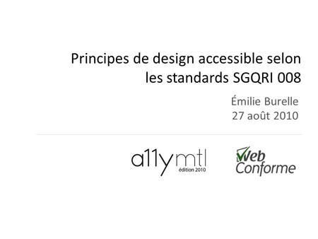 Principes de design accessible selon les standards SGQRI 008 Émilie Burelle 27 août 2010.